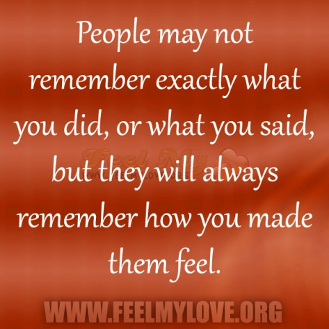 People-may-not-remember-exactly-what-you-did-or-what-you-said-but-they-will-always-remember-how-you-made-them-feel1